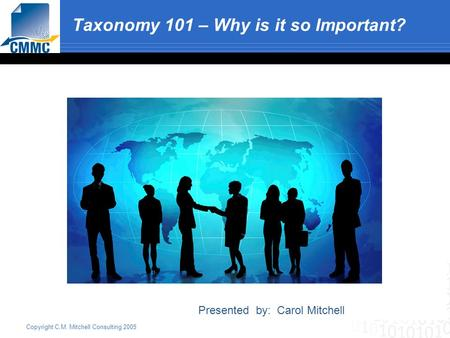 Copyright C.M. Mitchell Consulting 2005 Taxonomy 101 – Why is it so Important? Presented by: Carol Mitchell.