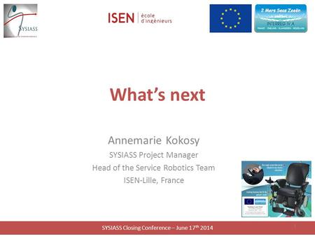 SYSIASS Closing Conference – June 17 th 2014 What's next Annemarie Kokosy SYSIASS Project Manager Head of the Service Robotics Team ISEN-Lille, France.