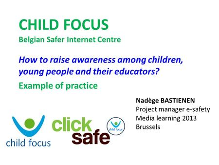 CHILD FOCUS Belgian Safer Internet Centre How to raise awareness among children, young people and their educators? Example of practice Nadège BASTIENEN.