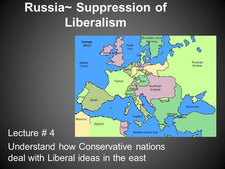 Russia~ Suppression of Liberalism Lecture # 4 Understand how Conservative nations deal with Liberal ideas in the east.