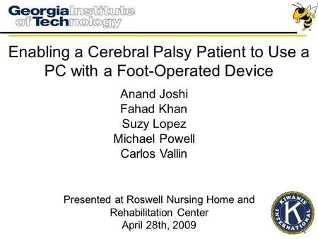 Enabling a Cerebral Palsy Patient to Use a PC with a Foot-Operated Device Anand Joshi Fahad Khan Suzy Lopez Michael Powell Carlos Vallin Presented at Roswell.