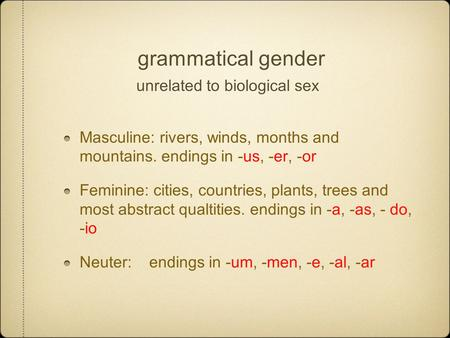 Grammatical gender unrelated to biological sex Masculine: rivers, winds, months and mountains. endings in -us, -er, -or Feminine: cities, countries, plants,