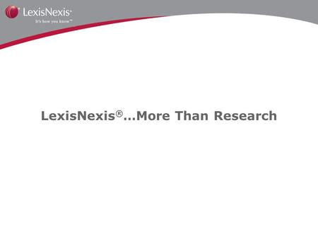 LexisNexis ® …More Than Research. Legal Solutions Plus Business Solutions Equal a Wide Array of Solutions for Your Practice.