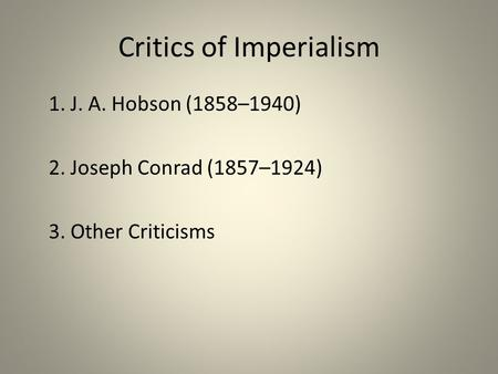 Critics of Imperialism 1. J. A. Hobson (1858–1940) 2. Joseph Conrad (1857–1924) 3. Other Criticisms.