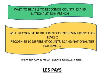 WALT: TO BE ABLE TO RECOGNISE COUNTRIES AND NATIONALITIES IN FRENCH WILF: RECOGNISE 10 DIFFERENT COUNTRIES IN FRENCH FOR LEVEL 2 RECOGNISE 10 DIFFERENT.