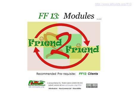 FF 1 : Modules A presentation by Robin Upton (2009-08-03) ‏ Latest version at www.altruists.org/ff13 Attribution – NonCommercial - ShareAlike www.altruists.org.