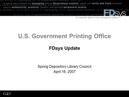 U.S. Government Printing Office FDsys Update Spring Depository Library Council April 16, 2007.