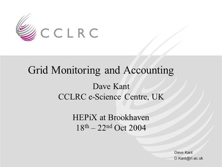 Dave Kant Grid Monitoring and Accounting Dave Kant CCLRC e-Science Centre, UK HEPiX at Brookhaven 18 th – 22 nd Oct 2004.