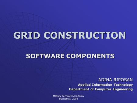 Military Technical Academy Bucharest, 2004 GRID CONSTRUCTION SOFTWARE COMPONENTS ADINA RIPOSAN Applied Information Technology Department of Computer Engineering.