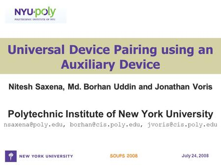 July 24, 2008 SOUPS 2008 Universal Device Pairing using an Auxiliary Device Nitesh Saxena, Md. Borhan Uddin and Jonathan Voris Polytechnic Institute of.