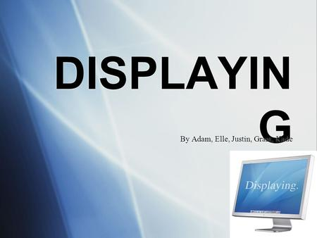 DISPLAYIN G By Adam, Elle, Justin, Grant, Kade. Hardware for <strong>Displaying</strong> 'There is a number of technologies available in the IT world for <strong>displaying</strong> information,