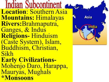 Location: Southern Asia Mountains: Himalayas Rivers:Brahmaputra, Ganges, & Indus Religions- Hinduism (Caste System), Islam, Buddhism, Christian, Sikh Early.