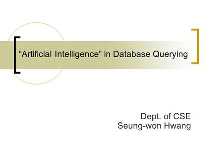"""Artificial Intelligence"" in Database Querying Dept. of CSE Seung-won Hwang."