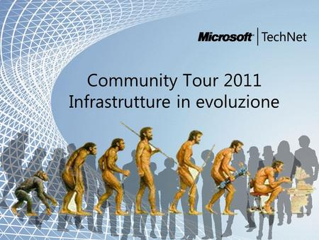 Microsoft and Community Tour 2011 – Infrastrutture in evoluzione Community Tour 2011 Infrastrutture in evoluzione.