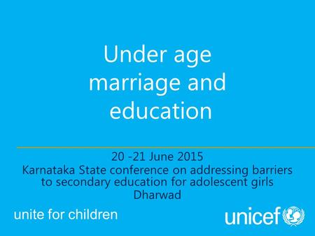 Under age marriage and education 20 -21 June 2015 Karnataka State conference on addressing barriers to secondary education for adolescent girls Dharwad.