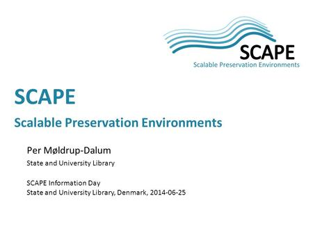 Per Møldrup-Dalum State and University Library SCAPE Information Day State and University Library, Denmark, 2014-06-25 SCAPE Scalable Preservation Environments.