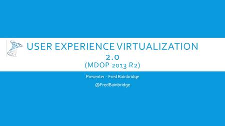 USER EXPERIENCE VIRTUALIZATION 2.0 (MDOP 2013 R2) Presenter - Fred