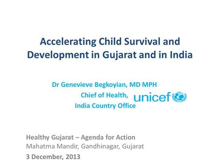 Accelerating Child Survival and Development in Gujarat and in India Dr Genevieve Begkoyian, MD MPH Chief of Health, India Country Office Healthy Gujarat.