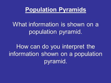 Population Pyramids What information is shown on a population pyramid. How can do you interpret the information shown on a population pyramid.