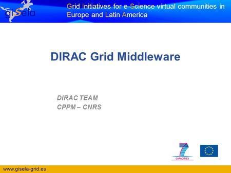 Www.gisela-grid.eu Grid Initiatives for e-Science virtual communities in Europe and Latin America DIRAC TEAM CPPM – CNRS DIRAC Grid Middleware.