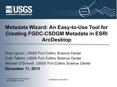 U.S. Department of the Interior U.S. Geological Survey CDI Webinar Series 2013 Metadata Wizard: An Easy-to-Use Tool for Creating FGDC-CSDGM Metadata in.