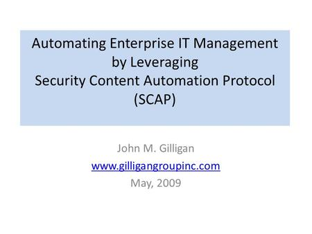 Automating Enterprise IT Management by Leveraging Security Content Automation Protocol (SCAP) John M. Gilligan www.gilligangroupinc.com May, 2009.