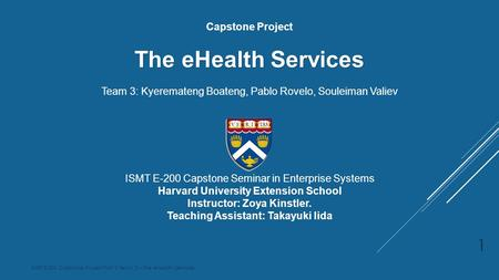 ISMT E-200 Capstone Project Part 3 Team 3 – The eHealth Services Capstone Project The eHealth Services Team 3: Kyeremateng Boateng, Pablo Rovelo, Souleiman.