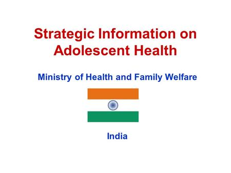 Strategic Information on Adolescent Health Ministry of Health and Family Welfare India.