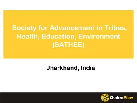 Society for Advancement in Tribes, Health, Education, Environment (SATHEE) Jharkhand, India.