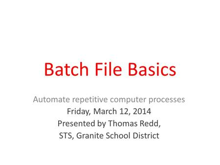 Batch File Basics Automate repetitive computer processes Friday, March 12, 2014 Presented by Thomas Redd, STS, Granite School District.