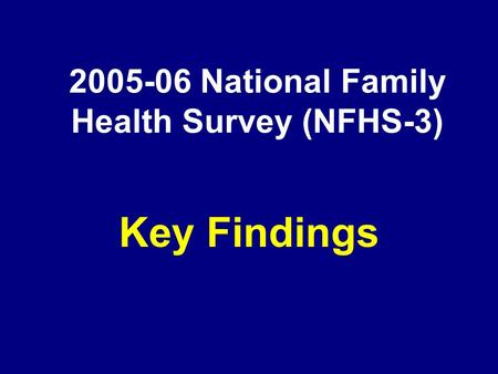 2005-06 National Family Health Survey (NFHS-3) Key Findings.