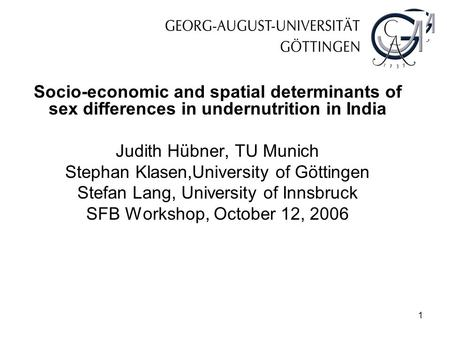 1 Socio-economic and spatial determinants of sex differences in undernutrition in India Judith Hübner, TU Munich Stephan Klasen,University of Göttingen.