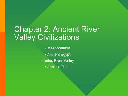 Chapter 2: Ancient River Valley Civilizations Mesopotamia Ancient Egypt Indus River Valley Ancient China.