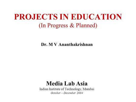 PROJECTS <strong>IN</strong> EDUCATION (<strong>In</strong> Progress & Planned) Dr. M V Ananthakrishnan Media Lab Asia Indian Institute of Technology, Mumbai October – December 2004.
