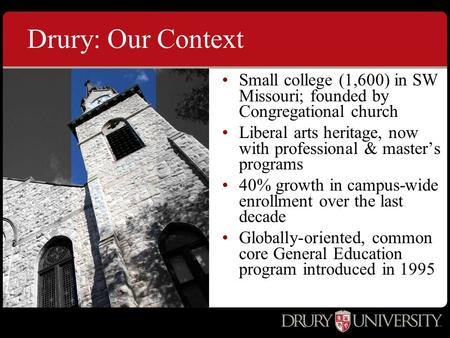 Drury: Our Context Small college (1,600) in SW Missouri; founded by Congregational church Liberal arts heritage, now with professional & master's programs.