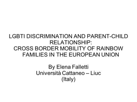 LGBTI DISCRIMINATION AND PARENT-CHILD RELATIONSHIP: CROSS BORDER MOBILITY OF RAINBOW FAMILIES IN THE EUROPEAN UNION By Elena Falletti Università Cattaneo.