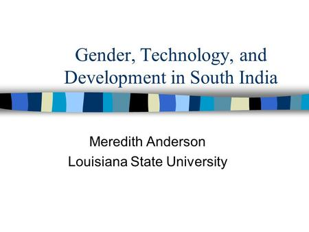 Gender, Technology, and Development in South India Meredith Anderson Louisiana State University.