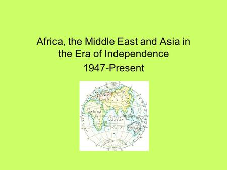 Africa, the Middle East and Asia in the Era of Independence 1947-Present.