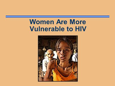 Women Are More Vulnerable to HIV. Why Are Women Vulnerable? Cultural and societal factors Gender inequities Limited opportunities Economic dependence.