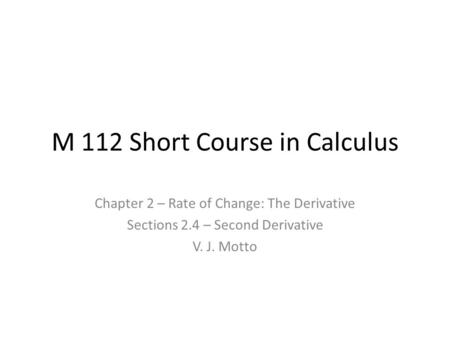 M 112 Short Course in Calculus Chapter 2 – Rate of Change: The Derivative Sections 2.4 – Second Derivative V. J. Motto.