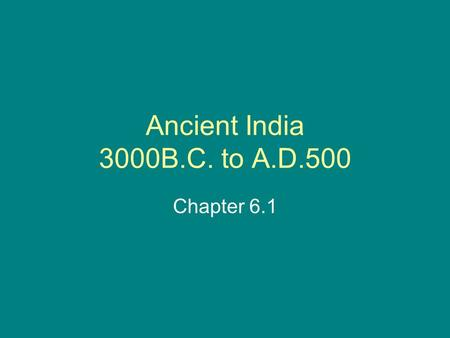 Ancient India 3000B.C. to A.D.500 Chapter 6.1. The Geography of India India is a subcontinent –Large landmass –Smaller than a continent –Part of the continent.