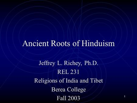 1 Ancient Roots of Hinduism Jeffrey L. Richey, Ph.D. REL 231 Religions of India and Tibet Berea College Fall 2003.
