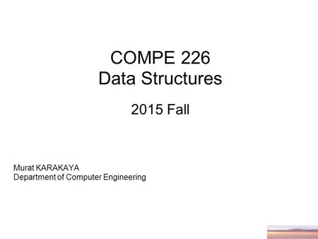 COMPE 226 Data Structures 2015 Fall Murat KARAKAYA Department of Computer Engineering.