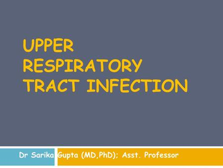 UPPER RESPIRATORY TRACT INFECTION Dr Sarika Gupta (MD,PhD); Asst. Professor.
