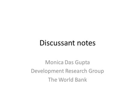 Discussant notes Monica Das Gupta Development Research Group The World Bank.
