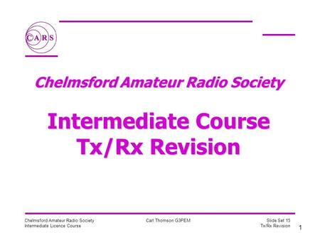 1 Chelmsford Amateur Radio Society Intermediate Licence Course Carl Thomson G3PEM Slide Set 15 Tx/Rx Revision Chelmsford Amateur Radio Society Intermediate.
