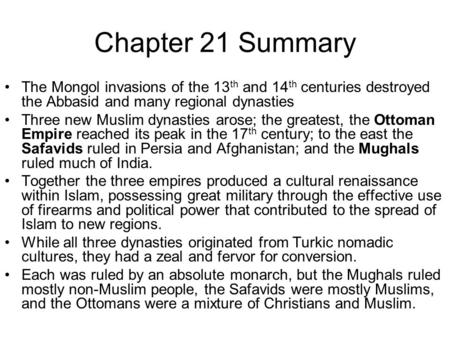 Chapter 21 Summary The Mongol invasions of the 13 th and 14 th centuries destroyed the Abbasid and many regional dynasties Three new Muslim dynasties arose;
