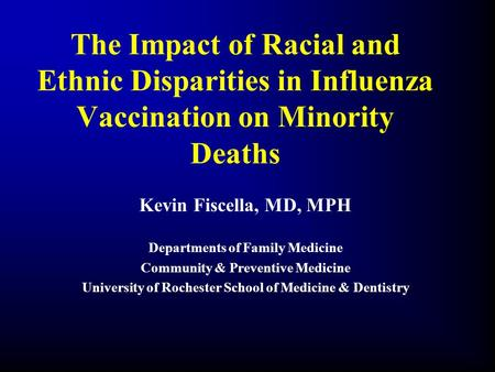 The Impact of Racial and Ethnic Disparities in Influenza Vaccination on Minority Deaths Kevin Fiscella, MD, MPH Departments of Family Medicine Community.
