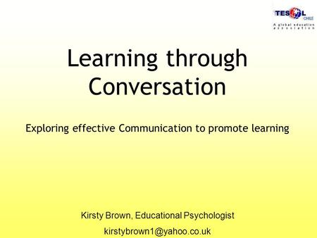 Learning through Conversation Exploring effective Communication to promote learning Kirsty Brown, Educational Psychologist