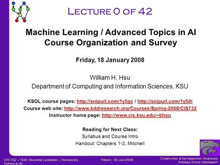 Computing & Information Sciences Kansas State University Friday, 18 Jan 2008CIS 732 / 830: Machine Learning / Advanced Topics in AI Lecture 0 of 42 Friday,